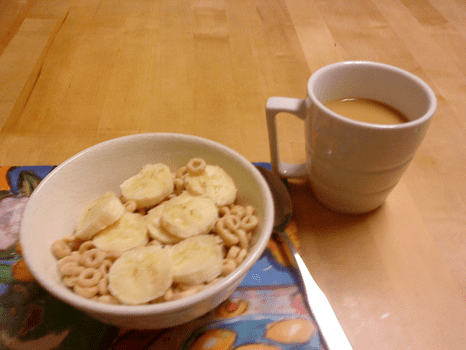 Breakfast: cup of Cheerios with banana; coffee