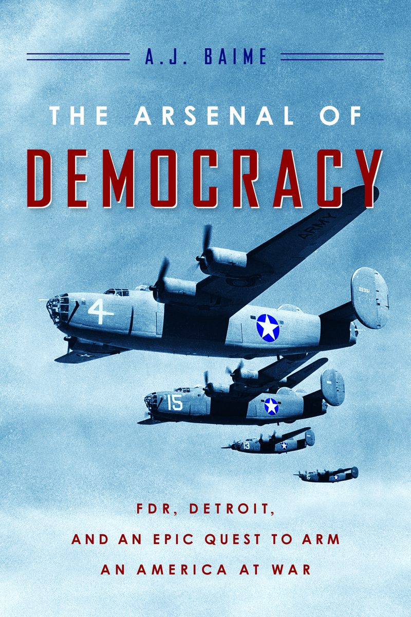 The Arsenal of Democrasy by A. J. Baime