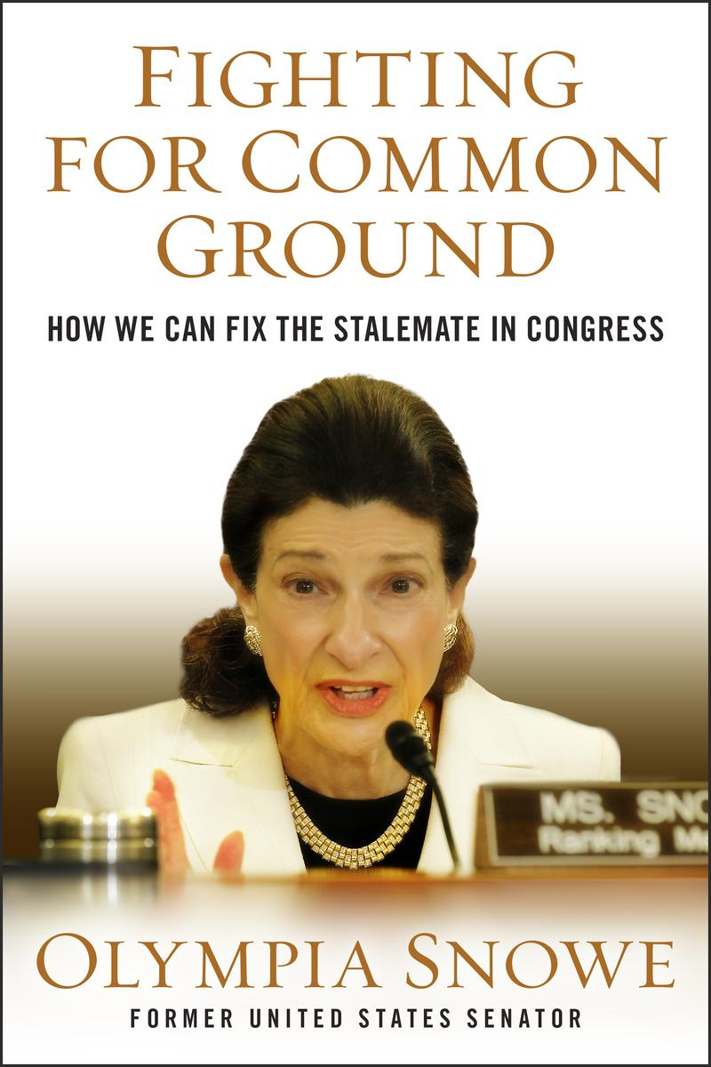 Fighting for Common Ground: How We Can Fix The Stalemate in Congress, by Olympia Snowe