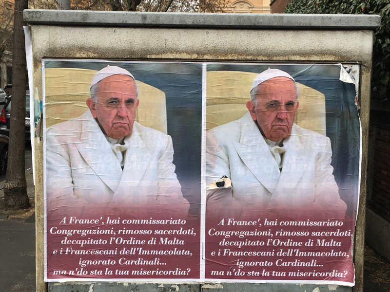 """Anti-Pope Francis posters appeared in Rome last week, with a message in a Roman street dialect saying, """"Hey, Frank, you took over Congregations, suspended priests, decapitated the Order of Malta and the Franciscans of The Immaculate, ignored Cardinals... Where the heck is your mercy?"""""""